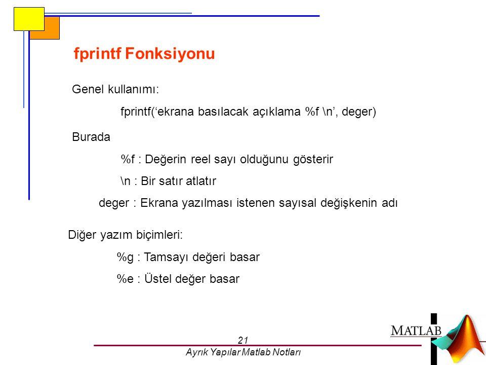 21 Ayrık Yapılar Matlab Notları fprintf Fonksiyonu Genel kullanımı: fprintf('ekrana basılacak açıklama %f \n', deger) Burada %f : Değerin reel sayı ol