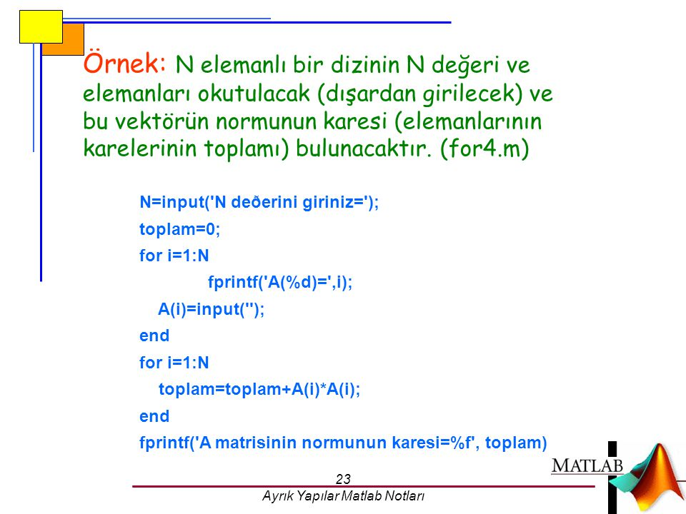 23 Ayrık Yapılar Matlab Notları Örnek: N elemanlı bir dizinin N değeri ve elemanları okutulacak (dışardan girilecek) ve bu vektörün normunun karesi (e