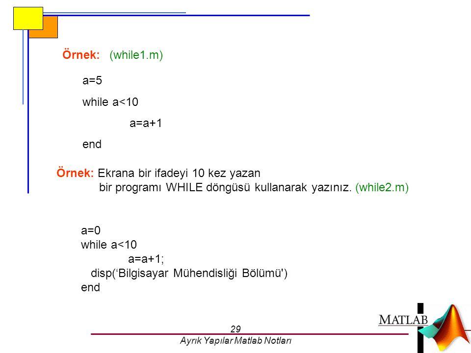 29 Ayrık Yapılar Matlab Notları Örnek:(while1.m) a=5 while a<10 a=a+1 end Örnek: Ekrana bir ifadeyi 10 kez yazan bir programı WHILE döngüsü kullanarak
