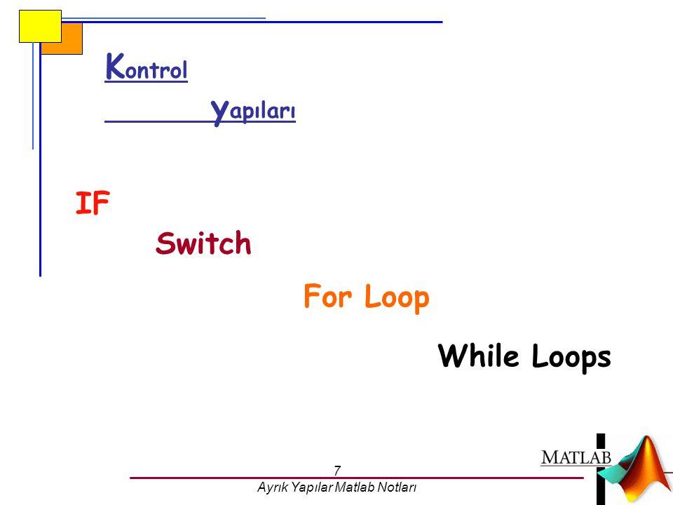 7 Ayrık Yapılar Matlab Notları While Loops K ontrol y apıları IF Switch For Loop