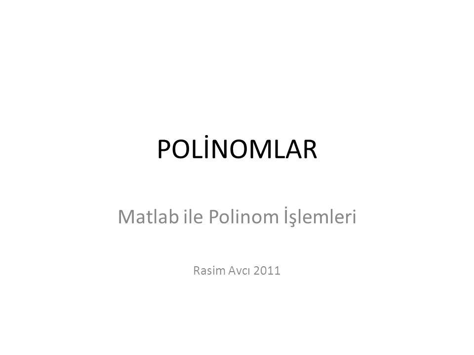 POLİNOMLAR Matlab ile Polinom İşlemleri Rasim Avcı 2011