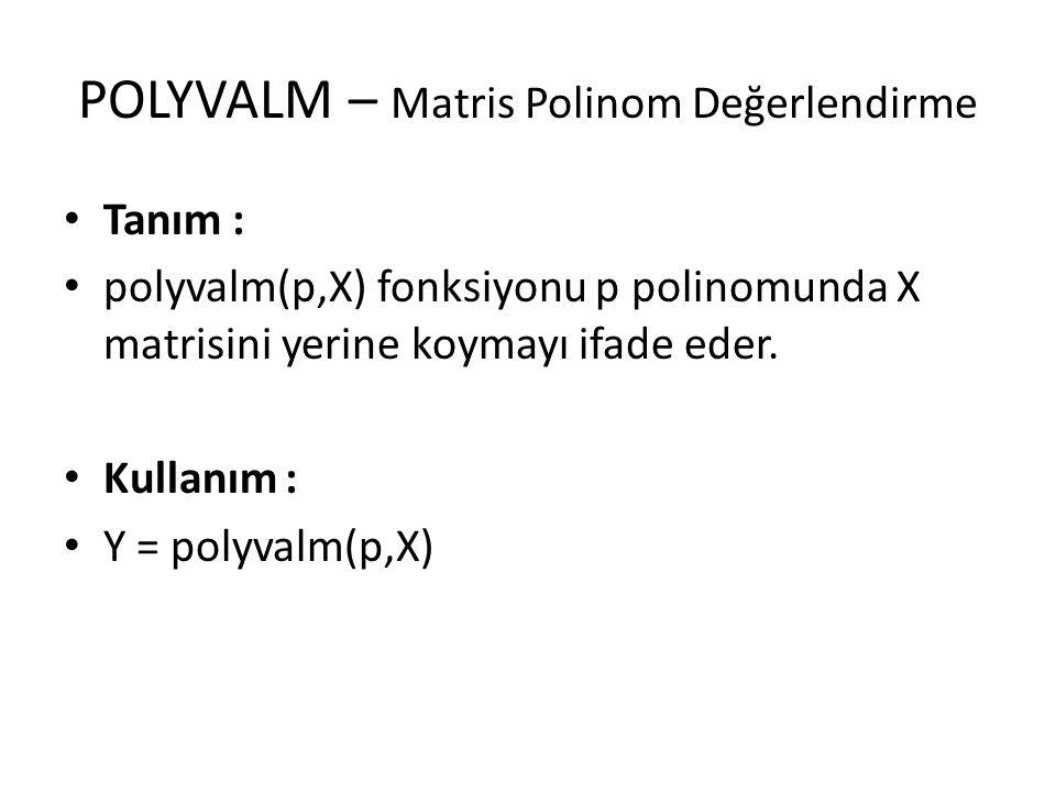 POLYVALM – Matris Polinom Değerlendirme Tanım : polyvalm(p,X) fonksiyonu p polinomunda X matrisini yerine koymayı ifade eder. Kullanım : Y = polyvalm(
