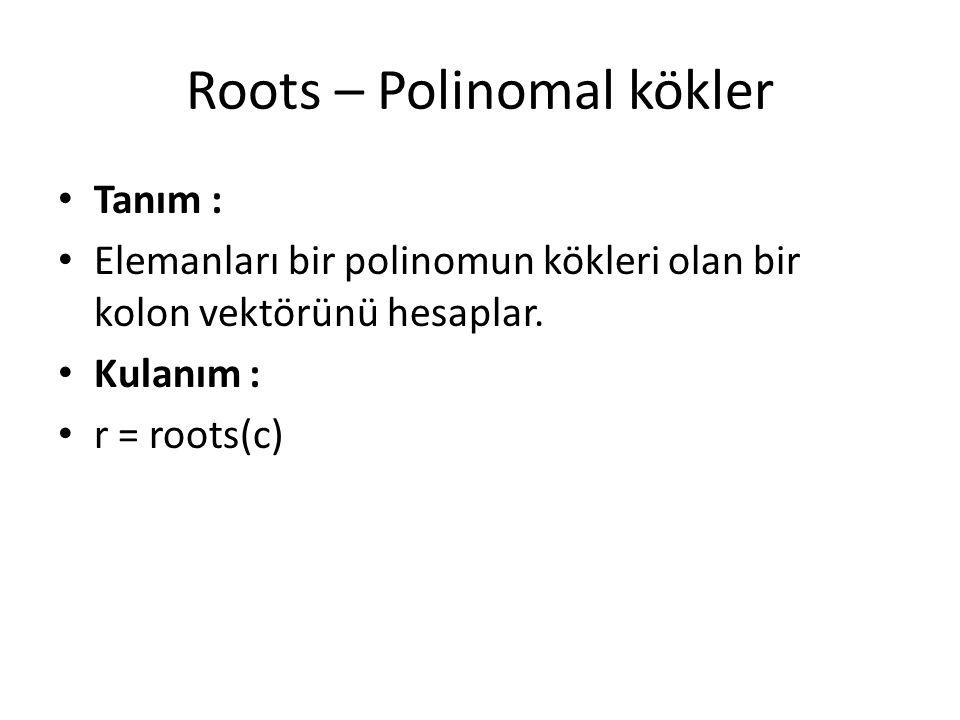 Roots – Polinomal kökler Tanım : Elemanları bir polinomun kökleri olan bir kolon vektörünü hesaplar. Kulanım : r = roots(c)