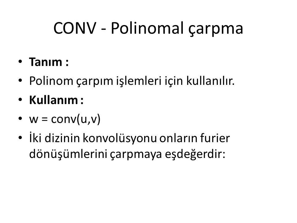 CONV - Polinomal çarpma Tanım : Polinom çarpım işlemleri için kullanılır. Kullanım : w = conv(u,v) İki dizinin konvolüsyonu onların furier dönüşümleri