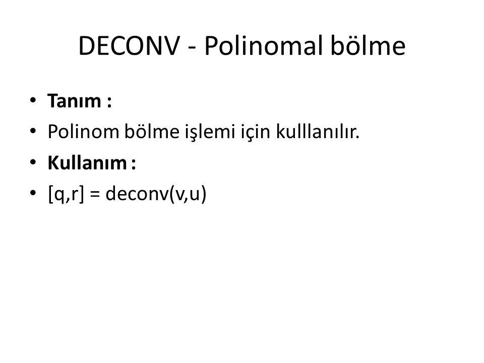 DECONV - Polinomal bölme Tanım : Polinom bölme işlemi için kulllanılır. Kullanım : [q,r] = deconv(v,u)
