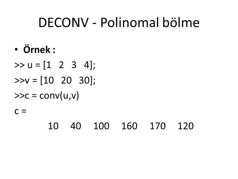 DECONV - Polinomal bölme Örnek : >> u = [1 2 3 4]; >>v = [10 20 30]; >>c = conv(u,v) c = 10 40 100 160 170 120