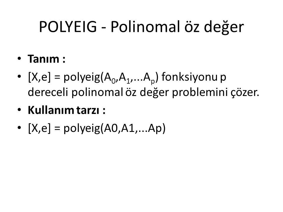 POLYEIG - Polinomal öz değer Tanım : [X,e] = polyeig(A 0,A 1,...A p ) fonksiyonu p dereceli polinomal öz değer problemini çözer. Kullanım tarzı : [X,e