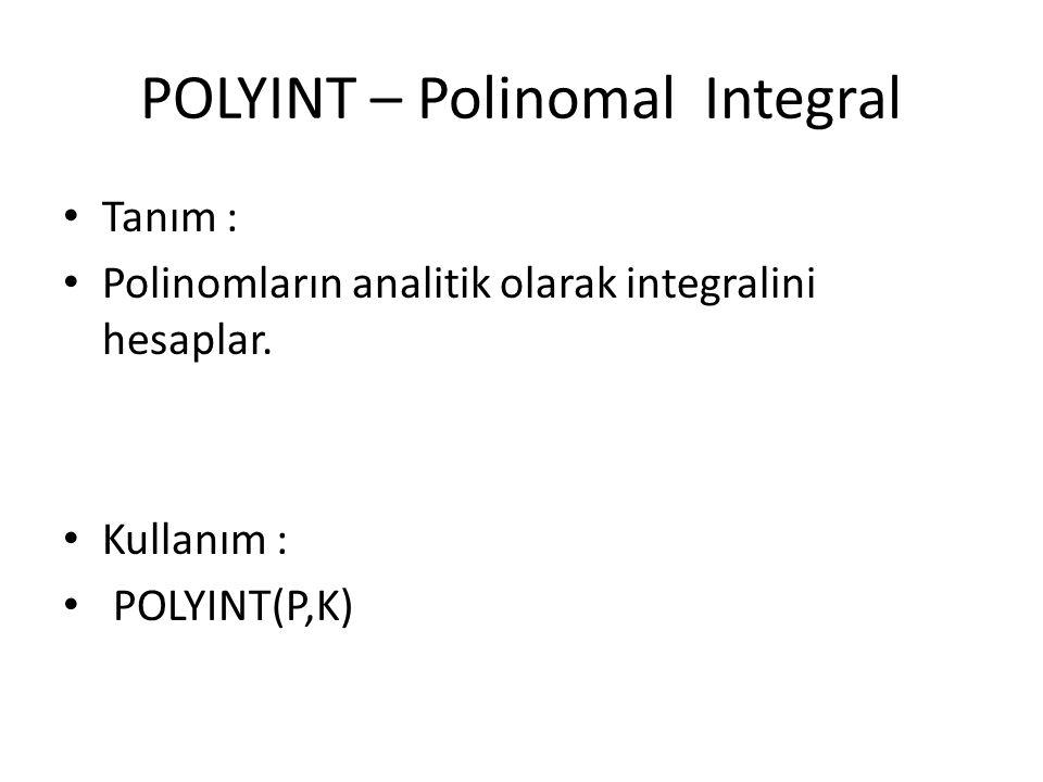 POLYINT – Polinomal Integral Tanım : Polinomların analitik olarak integralini hesaplar. Kullanım : POLYINT(P,K)