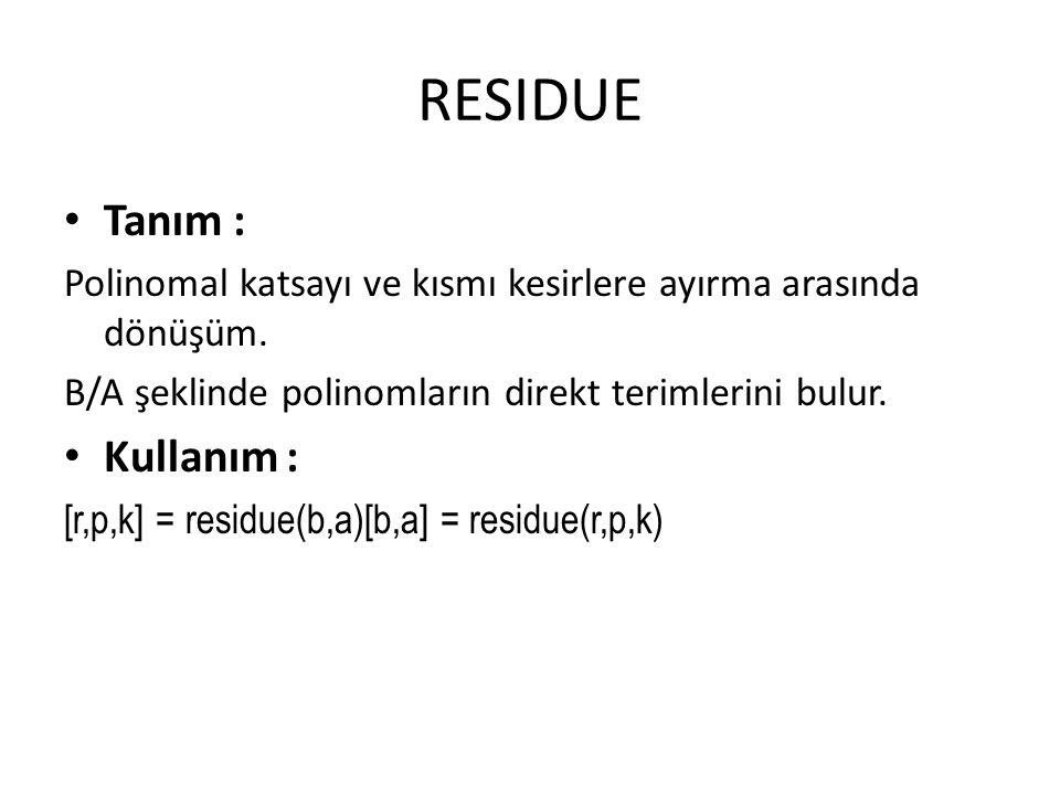 RESIDUE Tanım : Polinomal katsayı ve kısmı kesirlere ayırma arasında dönüşüm. B/A şeklinde polinomların direkt terimlerini bulur. Kullanım : [r,p,k] =