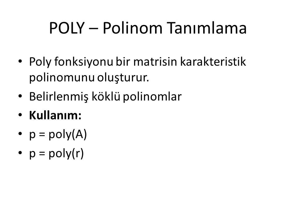 POLY – Polinom Tanımlama Poly fonksiyonu bir matrisin karakteristik polinomunu oluşturur. Belirlenmiş köklü polinomlar Kullanım: p = poly(A) p = poly(