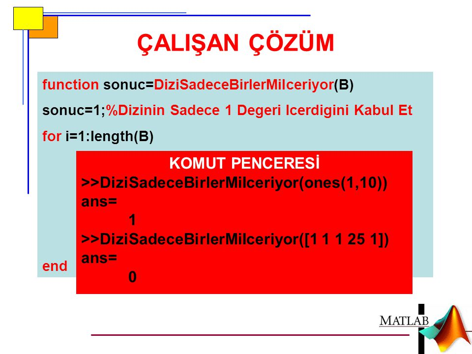 ÇALIŞAN ÇÖZÜM function sonuc=DiziSadeceBirlerMiIceriyor(B) sonuc=1;%Dizinin Sadece 1 Degeri Icerdigini Kabul Et for i=1:length(B) if B(i)~=1%En Az 1 A