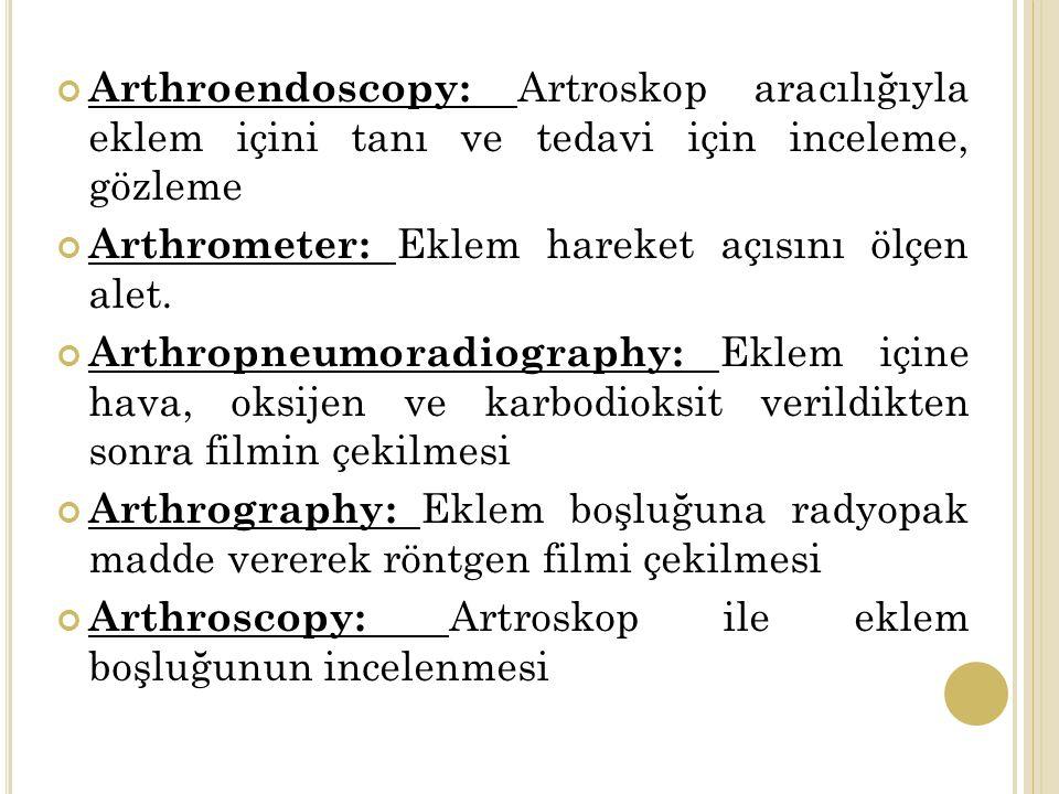 Arthroendoscopy: Artroskop aracılığıyla eklem içini tanı ve tedavi için inceleme, gözleme Arthrometer: Eklem hareket açısını ölçen alet.