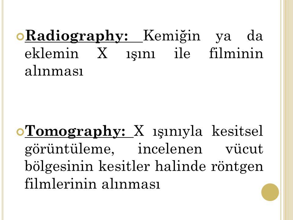 Radiography: Kemiğin ya da eklemin X ışını ile filminin alınması Tomography: X ışınıyla kesitsel görüntüleme, incelenen vücut bölgesinin kesitler halinde röntgen filmlerinin alınması