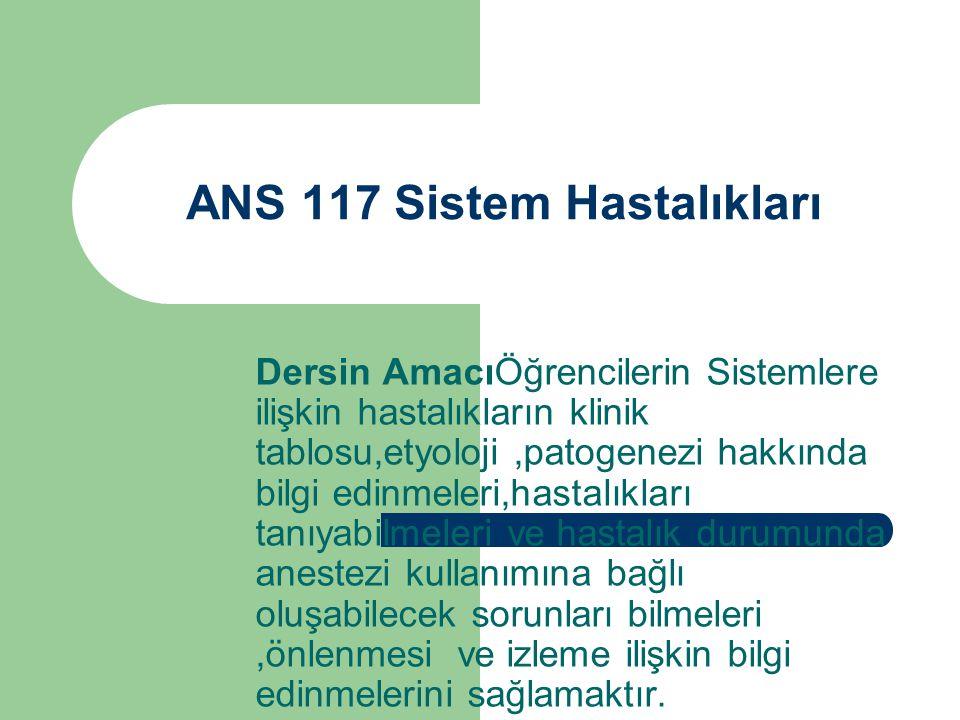 ANS 117 Sistem Hastalıkları Dersin AmacıÖğrencilerin Sistemlere ilişkin hastalıkların klinik tablosu,etyoloji,patogenezi hakkında bilgi edinmeleri,has