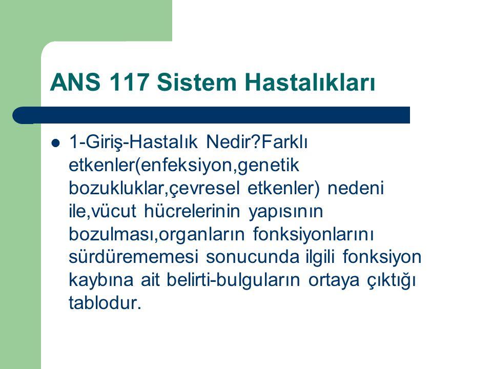 ANS 117 Sistem Hastalıkları 1-Giriş-Hastalık Nedir?Farklı etkenler(enfeksiyon,genetik bozukluklar,çevresel etkenler) nedeni ile,vücut hücrelerinin yap