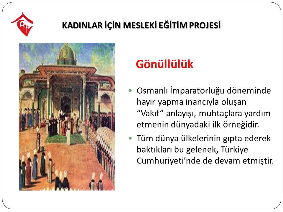 KADINLAR İÇİN MESLEKİ EĞİTİM PROJESİ Osmanlı İmparatorluğu döneminde hayır yapma inancıyla oluşan Vakıf anlayışı, muhtaçlara yardım etmenin dünyadaki ilk örneğidir.