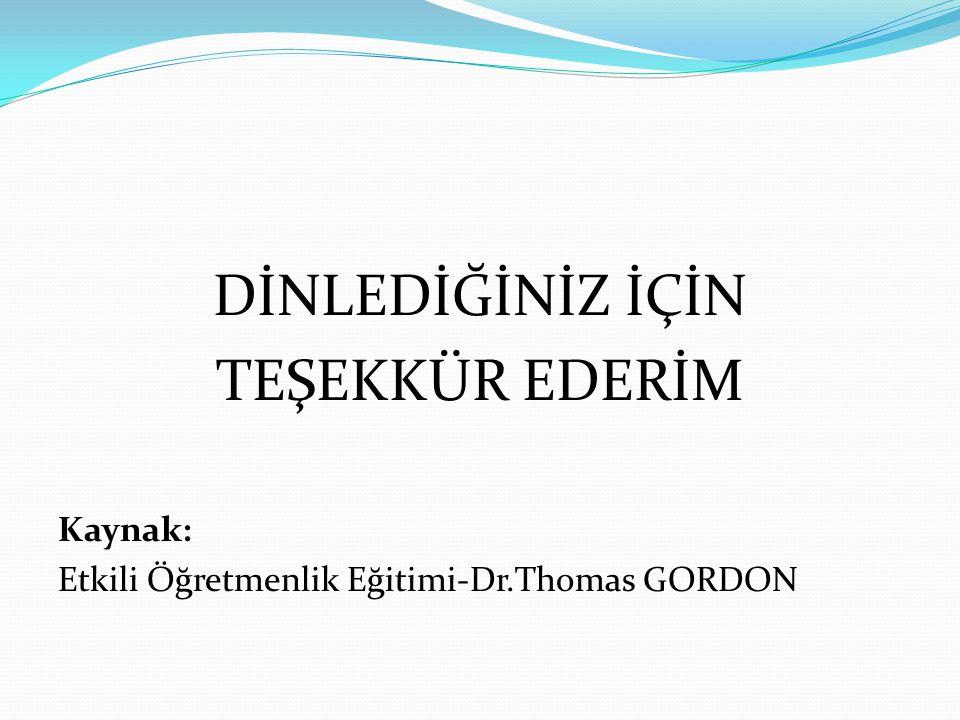 DİNLEDİĞİNİZ İÇİN TEŞEKKÜR EDERİM Kaynak: Etkili Öğretmenlik Eğitimi-Dr.Thomas GORDON