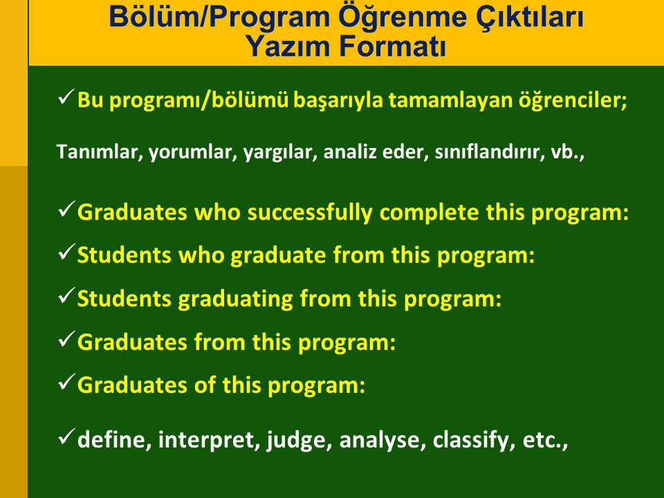 Bu programı/bölümü başarıyla tamamlayan öğrenciler; Tanımlar, yorumlar, yargılar, analiz eder, sınıflandırır, vb., Graduates who successfully complete this program: Students who graduate from this program: Students graduating from this program: Graduates from this program: Graduates of this program: define, interpret, judge, analyse, classify, etc., Bölüm/Program Öğrenme Çıktıları Yazım Formatı