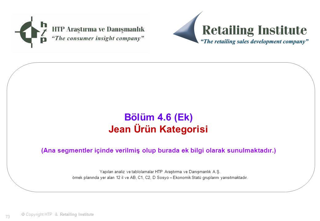  Copyright HTP & Retailing Institute 73 Bölüm 4.6 (Ek) Jean Ürün Kategorisi (Ana segmentler içinde verilmiş olup burada ek bilgi olarak sunulmaktadır.) Yapılan analiz ve tablolamalar HTP Araştırma ve Danışmanlık A.Ş.