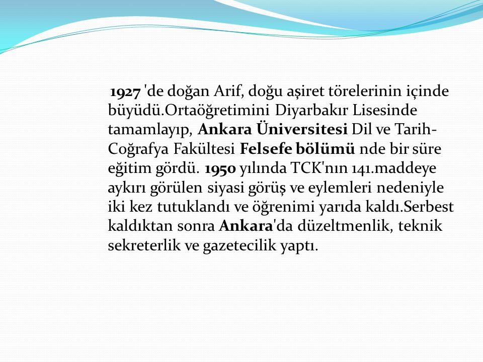 1927 'de doğan Arif, doğu aşiret törelerinin içinde büyüdü.Ortaöğretimini Diyarbakır Lisesinde tamamlayıp, Ankara Üniversitesi Dil ve Tarih- Coğrafya
