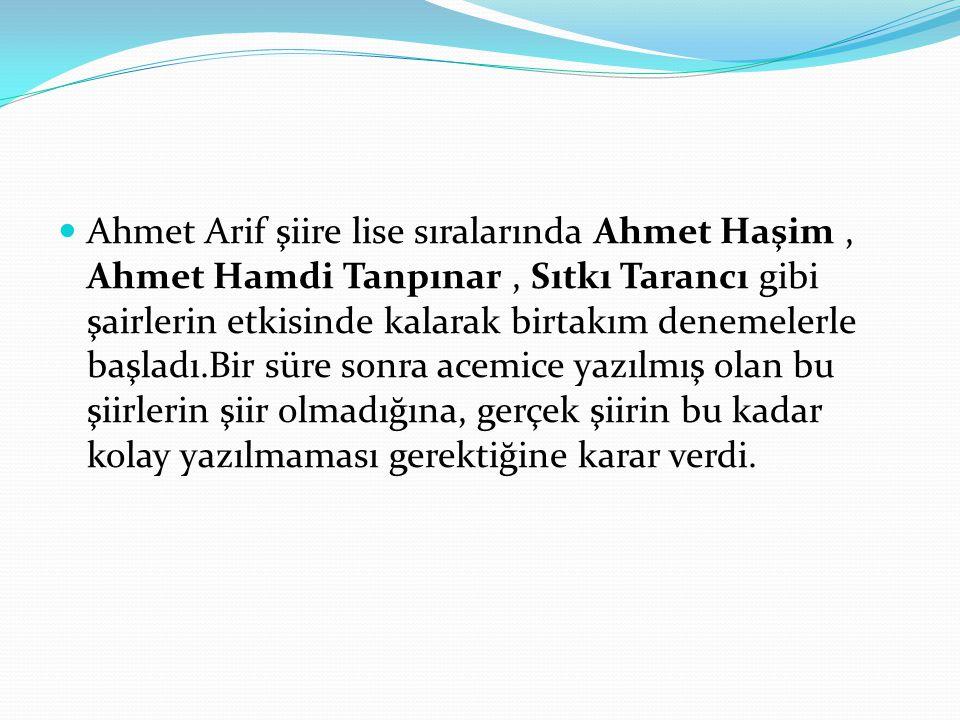 Ahmet Arif şiire lise sıralarında Ahmet Haşim, Ahmet Hamdi Tanpınar, Sıtkı Tarancı gibi şairlerin etkisinde kalarak birtakım denemelerle başladı.Bir s