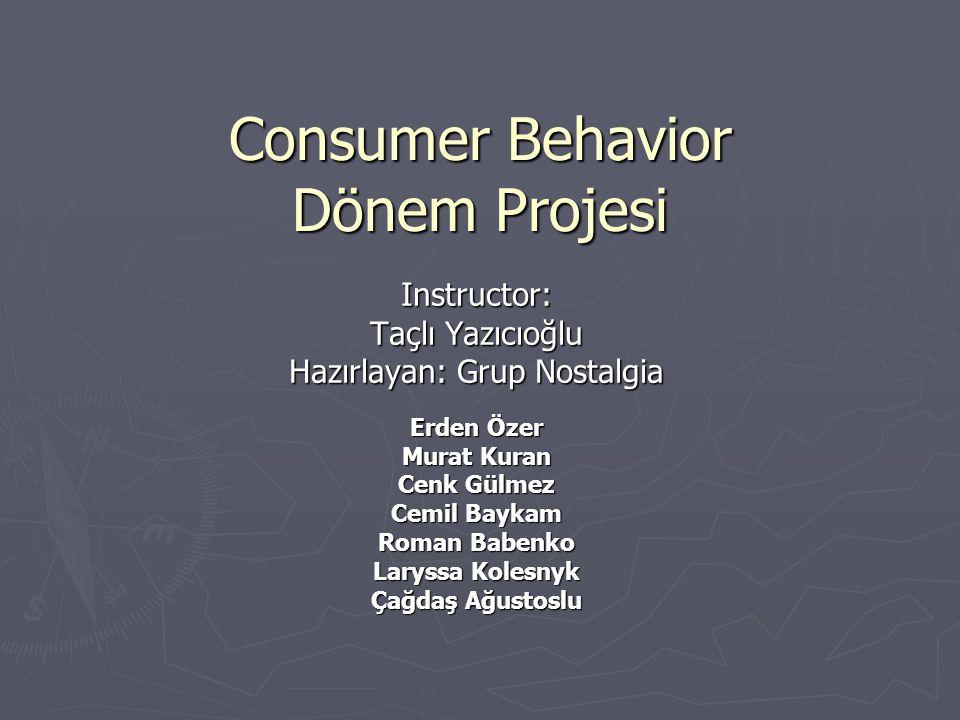 Consumer Behavior Dönem Projesi Instructor: Taçlı Yazıcıoğlu Hazırlayan: Grup Nostalgia Erden Özer Murat Kuran Cenk Gülmez Cemil Baykam Roman Babenko