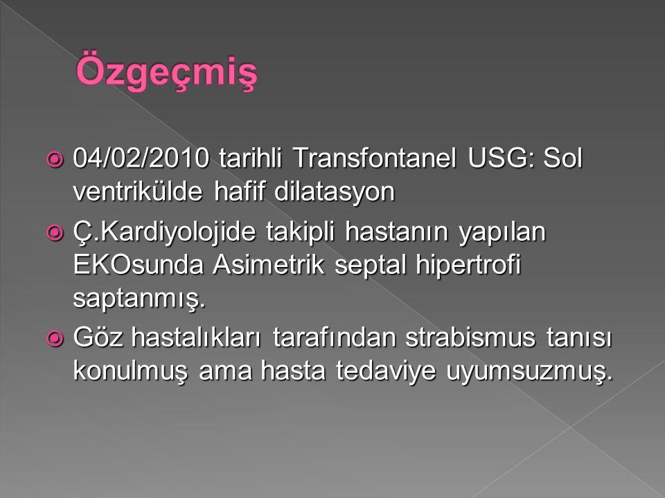  04/02/2010 tarihli Transfontanel USG: Sol ventrikülde hafif dilatasyon  Ç.Kardiyolojide takipli hastanın yapılan EKOsunda Asimetrik septal hipertrofi saptanmış.