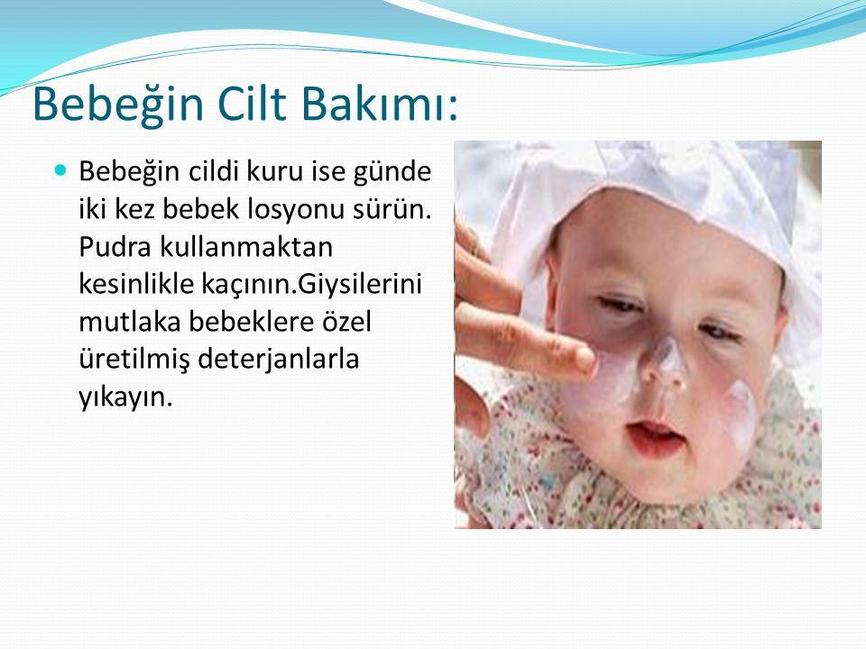 Bebeğin Cilt Bakımı: Bebeğin cildi kuru ise günde iki kez bebek losyonu sürün. Pudra kullanmaktan kesinlikle kaçının.Giysilerini mutlaka bebeklere öze