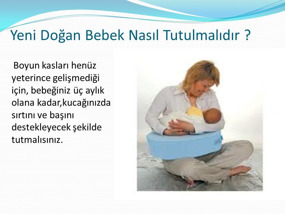 Yeni Doğan Bebek Nasıl Tutulmalıdır ? Boyun kasları henüz yeterince gelişmediği için, bebeğiniz üç aylık olana kadar,kucağınızda sırtını ve başını des