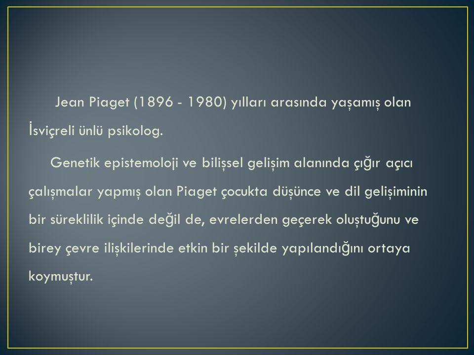 Jean Piaget (1896 - 1980) yılları arasında yaşamış olan İ sviçreli ünlü psikolog.