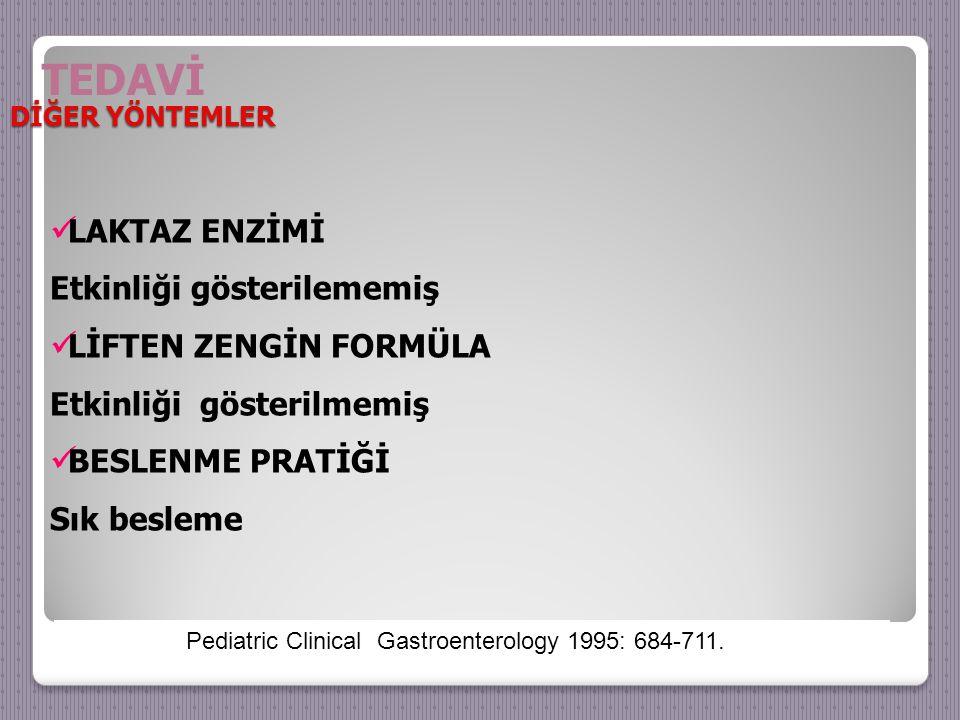 LAKTAZ ENZİMİ Etkinliği gösterilememiş LİFTEN ZENGİN FORMÜLA Etkinliği gösterilmemiş BESLENME PRATİĞİ Sık besleme Pediatric Clinical Gastroenterology 1995: 684-711.