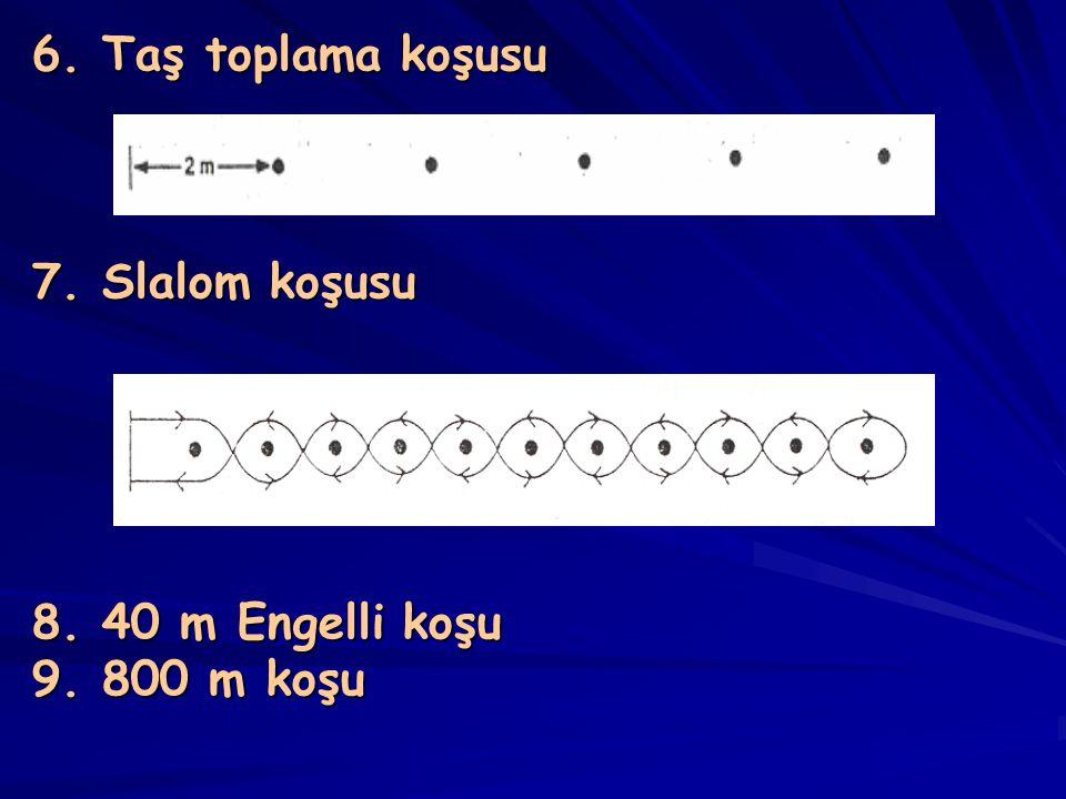 6. Taş toplama koşusu 7. Slalom koşusu 8. 40 m Engelli koşu 9. 800 m koşu