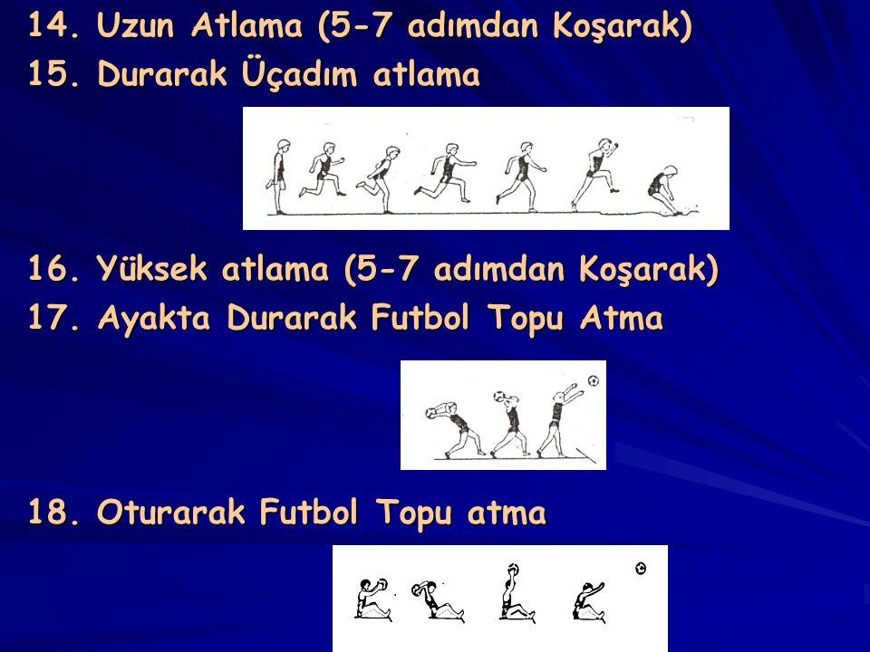 14. Uzun Atlama (5-7 adımdan Koşarak) 15. Durarak Üçadım atlama 16. Yüksek atlama (5-7 adımdan Koşarak) 17. Ayakta Durarak Futbol Topu Atma 18. Oturar