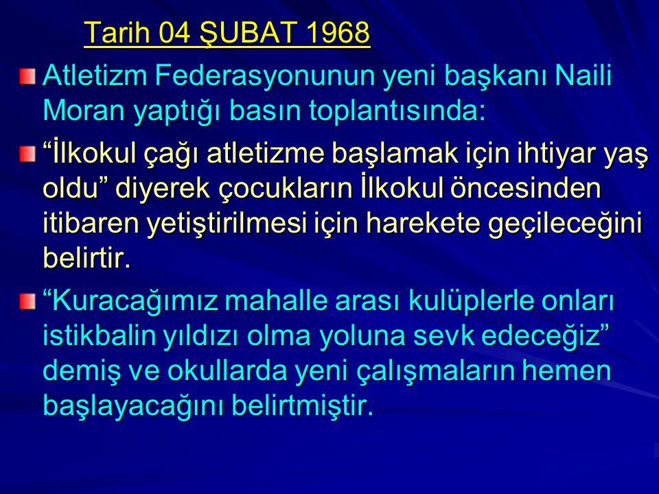 """Tarih 04 ŞUBAT 1968 Atletizm Federasyonunun yeni başkanı Naili Moran yaptığı basın toplantısında: """"İlkokul çağı atletizme başlamak için ihtiyar yaş ol"""