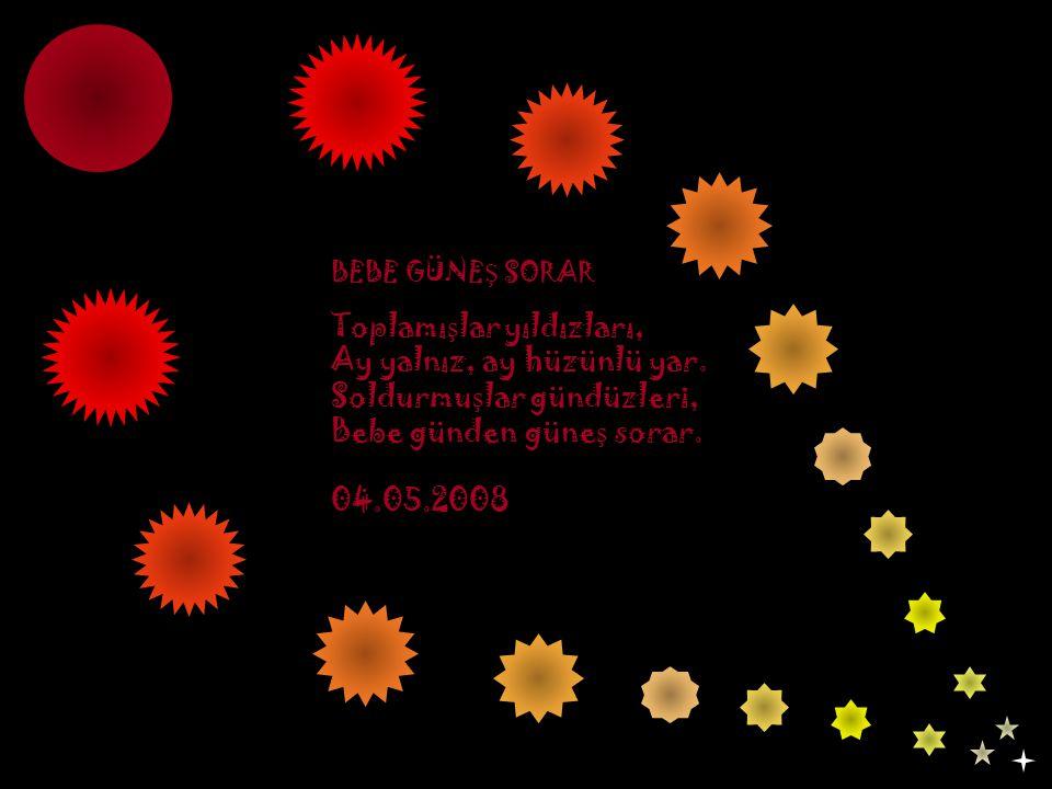 BEBE GÜNE Ş SORAR Toplamı ş lar yıldızları, Ay yalnız, ay hüzünlü yar. Soldurmu ş lar gündüzleri, Bebe günden güne ş sorar. 04.05.2008