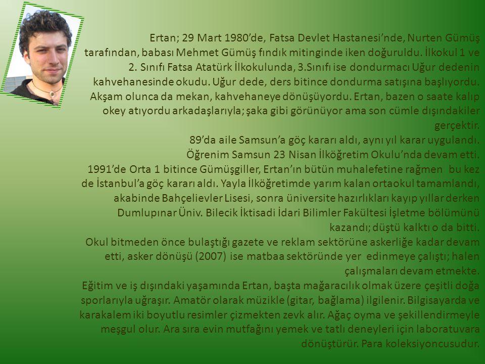Ertan; 29 Mart 1980'de, Fatsa Devlet Hastanesi'nde, Nurten Gümüş tarafından, babası Mehmet Gümüş fındık mitinginde iken doğuruldu. İlkokul 1 ve 2. Sın