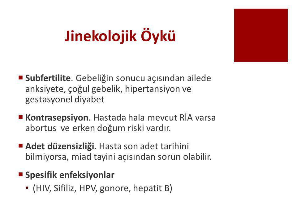 Jinekolojik Öykü  Subfertilite. Gebeliğin sonucu açısından ailede anksiyete, çoğul gebelik, hipertansiyon ve gestasyonel diyabet  Kontrasepsiyon. Ha