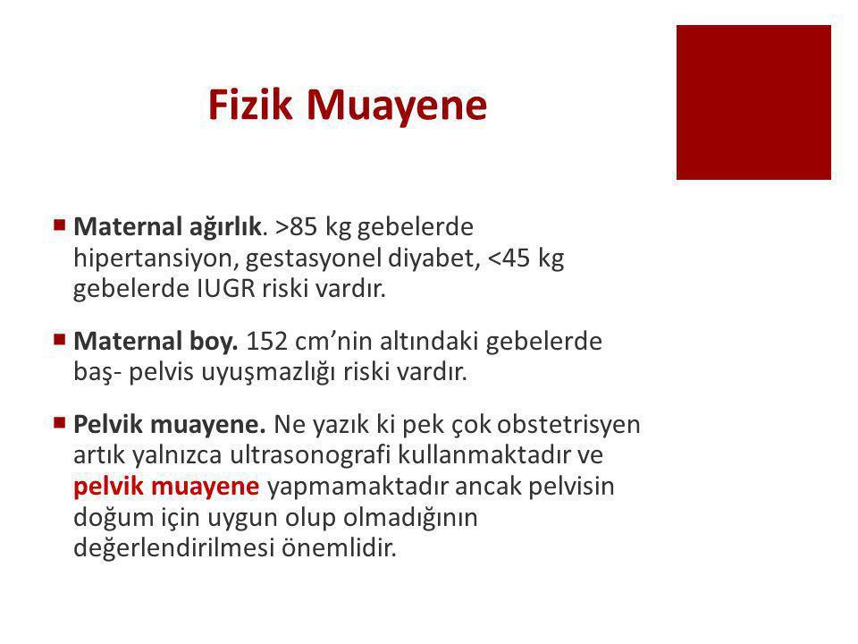 Fizik Muayene  Maternal ağırlık. >85 kg gebelerde hipertansiyon, gestasyonel diyabet, <45 kg gebelerde IUGR riski vardır.  Maternal boy. 152 cm'nin