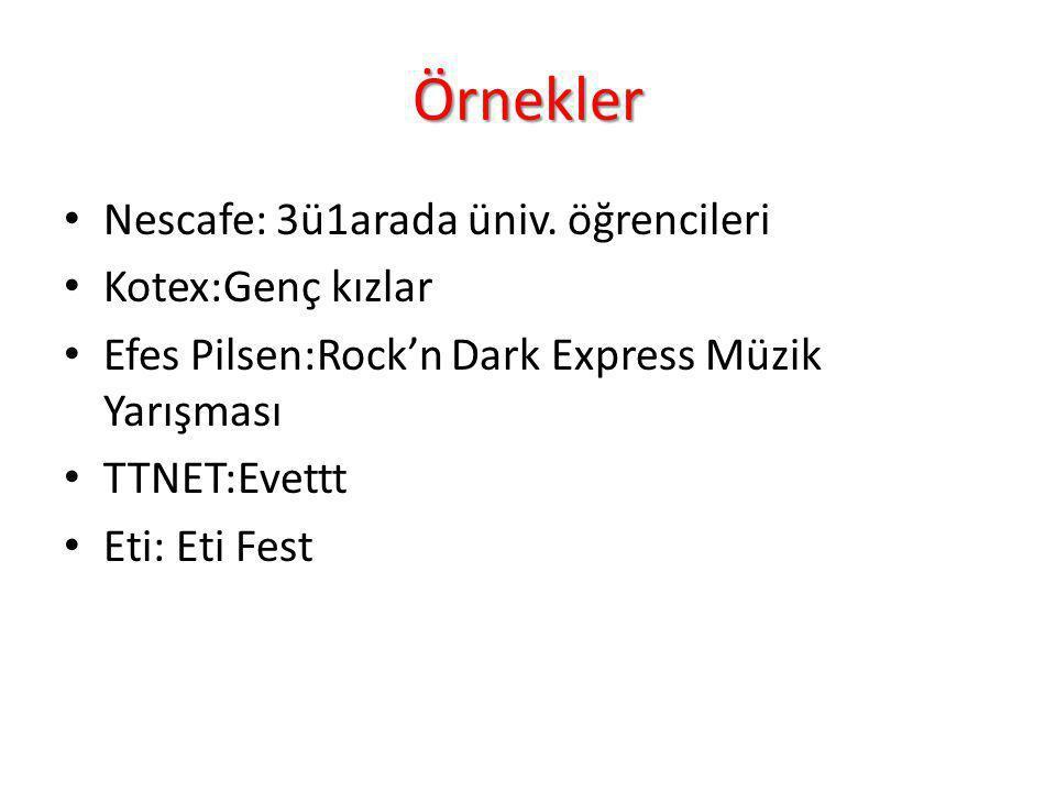 Örnekler Nescafe: 3ü1arada üniv. öğrencileri Kotex:Genç kızlar Efes Pilsen:Rock'n Dark Express Müzik Yarışması TTNET:Evettt Eti: Eti Fest