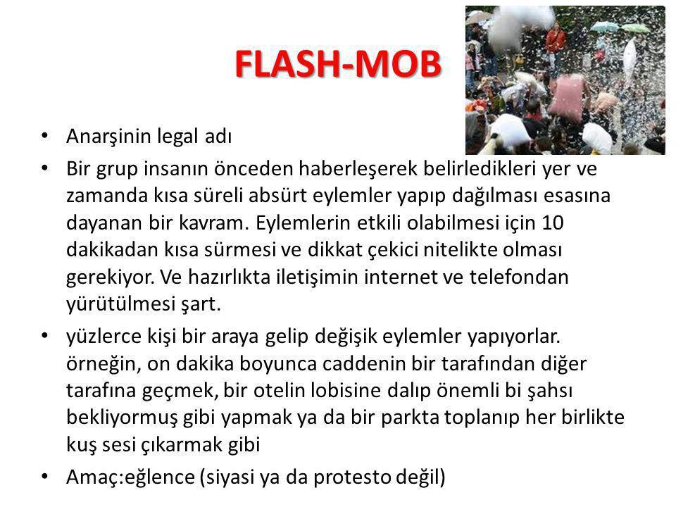 FLASH-MOB Anarşinin legal adı Bir grup insanın önceden haberleşerek belirledikleri yer ve zamanda kısa süreli absürt eylemler yapıp dağılması esasına