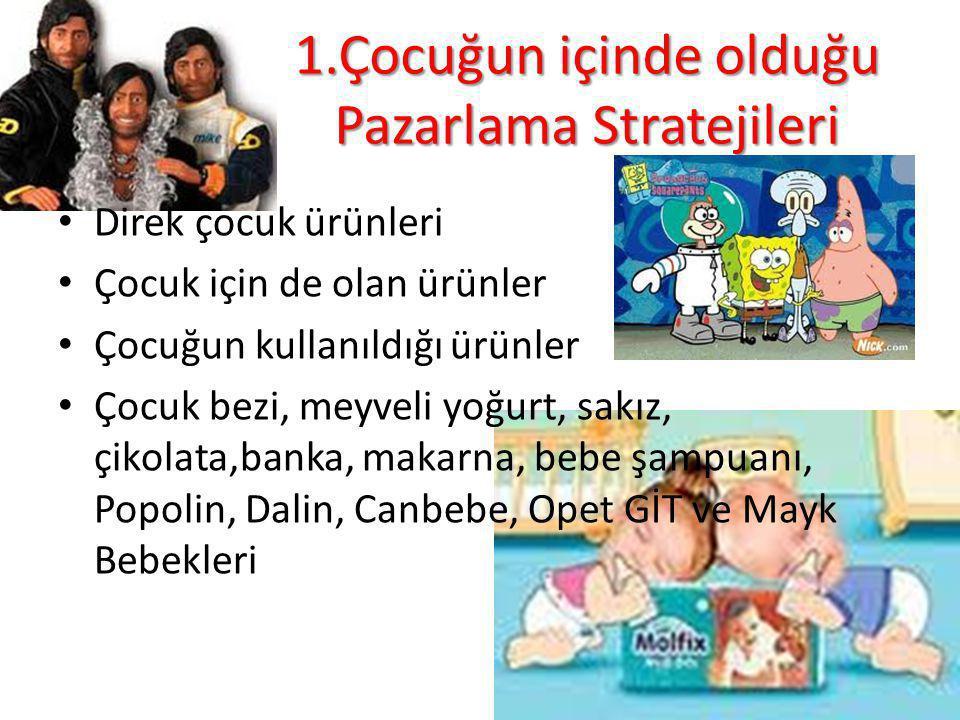 1.Çocuğun içinde olduğu Pazarlama Stratejileri Direk çocuk ürünleri Çocuk için de olan ürünler Çocuğun kullanıldığı ürünler Çocuk bezi, meyveli yoğurt