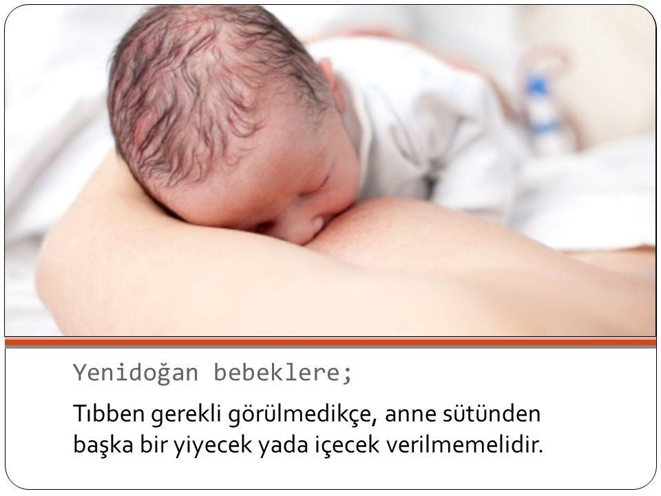 Yenidoğan bebeklere; Tıbben gerekli görülmedikçe, anne sütünden başka bir yiyecek yada içecek verilmemelidir.