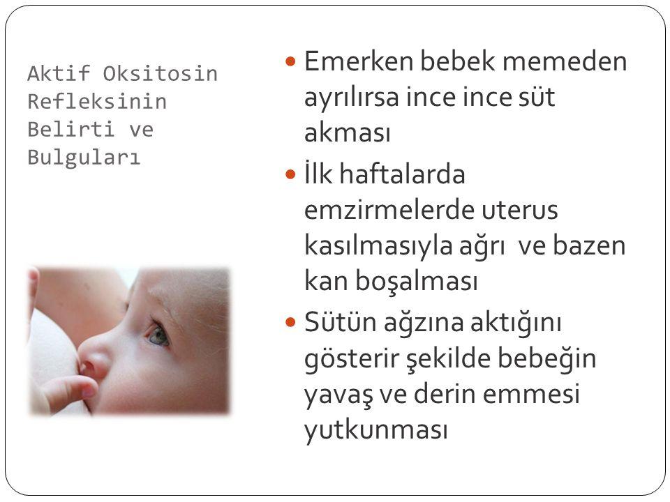 Aktif Oksitosin Refleksinin Belirti ve Bulguları Emerken bebek memeden ayrılırsa ince ince süt akması İlk haftalarda emzirmelerde uterus kasılmasıyla ağrı ve bazen kan boşalması Sütün ağzına aktığını gösterir şekilde bebeğin yavaş ve derin emmesi yutkunması