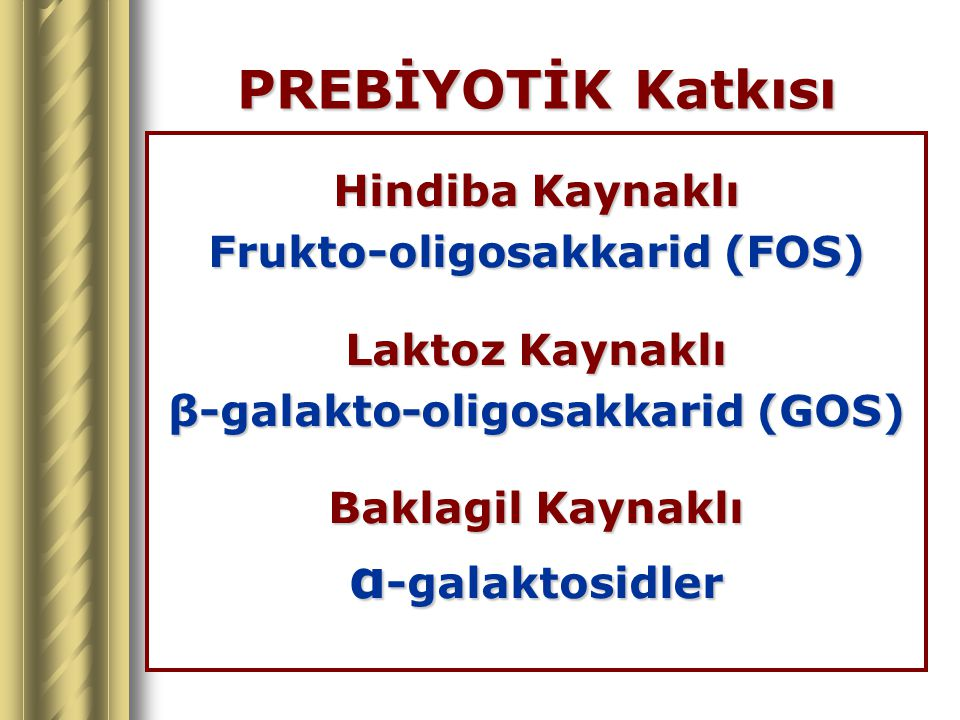 PREBİYOTİK Katkısı Hindiba Kaynaklı Frukto-oligosakkarid (FOS) Laktoz Kaynaklı β-galakto-oligosakkarid (GOS) Baklagil Kaynaklı α -galaktosidler