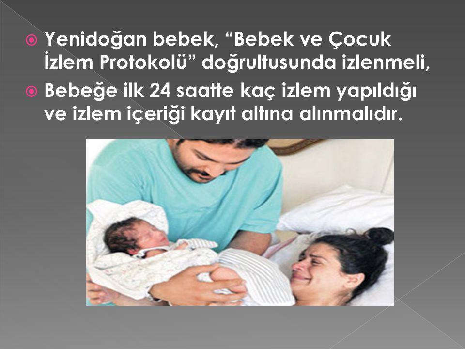 """ Yenidoğan bebek, """"Bebek ve Çocuk İzlem Protokolü"""" doğrultusunda izlenmeli,  Bebeğe ilk 24 saatte kaç izlem yapıldığı ve izlem içeriği kayıt altına"""