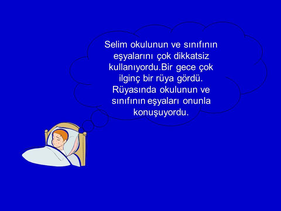 Selim okulunun ve sınıfının eşyalarını çok dikkatsiz kullanıyordu.Bir gece çok ilginç bir rüya gördü.