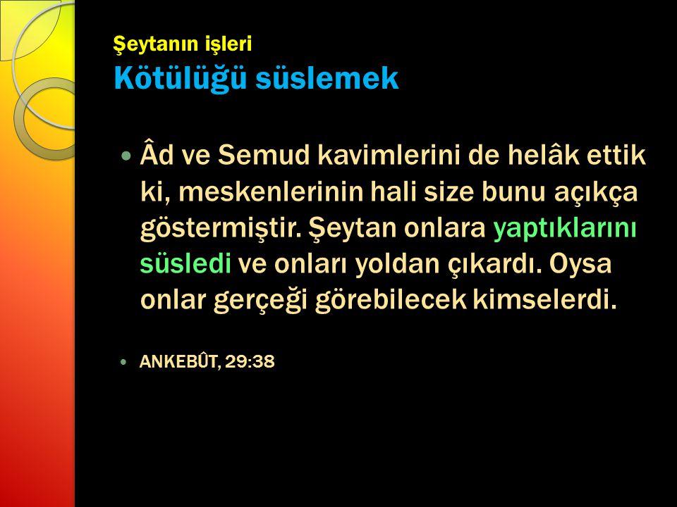 Şeytanın işleri Kötülüğü süslemek Âd ve Semud kavimlerini de helâk ettik ki, meskenlerinin hali size bunu açıkça göstermiştir. Şeytan onlara yaptıklar