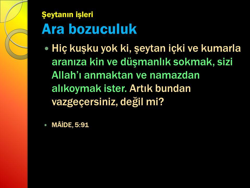 Şeytanın işleri Ara bozuculuk Hiç kuşku yok ki, şeytan içki ve kumarla aranıza kin ve düşmanlık sokmak, sizi Allah'ı anmaktan ve namazdan alıkoymak is