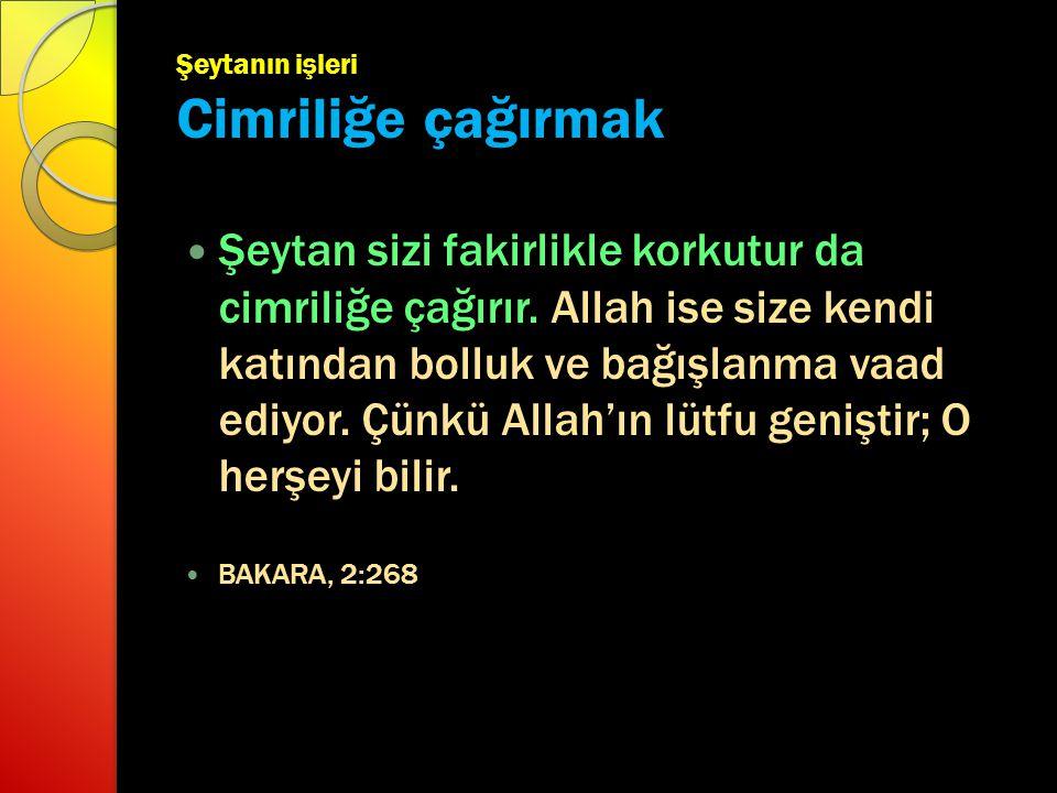 Şeytanın işleri Cimriliğe çağırmak Şeytan sizi fakirlikle korkutur da cimriliğe çağırır. Allah ise size kendi katından bolluk ve bağışlanma vaad ediyo