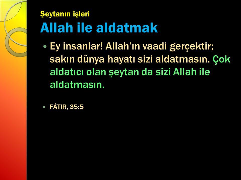 Şeytanın işleri Allah ile aldatmak Ey insanlar! Allah'ın vaadi gerçektir; sakın dünya hayatı sizi aldatmasın. Çok aldatıcı olan şeytan da sizi Allah i